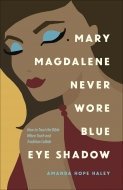 Mary Magdalene Never Wore Blue Eye Shadow